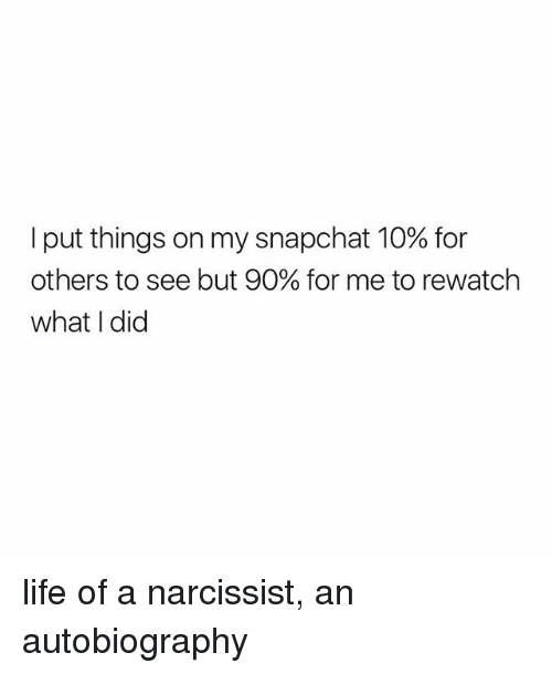Life, Snapchat, and Narcissist: I put things on my snapchat 10% for  others to see but 90% for me to rewatch  what I did life of a narcissist, an autobiography