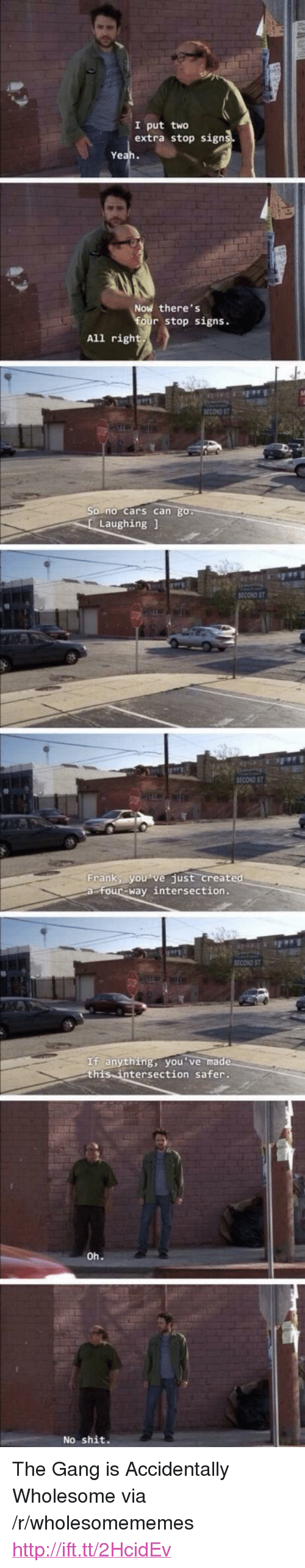 "Cars, Shit, and Gang: I put two  extra stop sign  Ye  Now there's  stop signs.  All righ  no cars can  Laughing1  SECOND ST  Frankly。 vejust-create  four-way intersection.  SECOND ST  If anything, you've ma  this intersection safer.  No shit. <p>The Gang is Accidentally Wholesome via /r/wholesomememes <a href=""http://ift.tt/2HcidEv"">http://ift.tt/2HcidEv</a></p>"