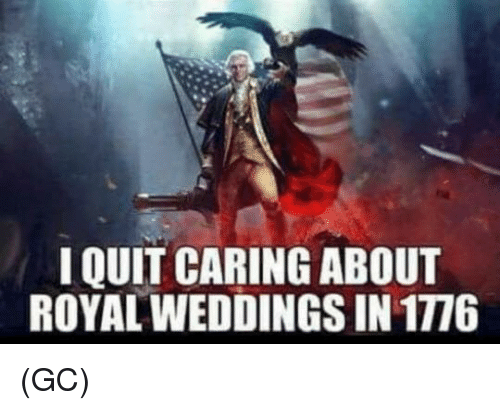 Memes, 🤖, and Caring: I QUIT CARING ABOUT  ROYAL WEDDINGS IN 1776 (GC)