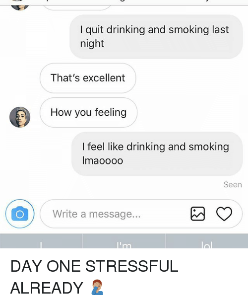 Drinking, Memes, and Smoking: I quit drinking and smoking last  night  That's excellent  How you feeling  I feel like drinking and smoking  Imaoooo  Seen  Write a message. DAY ONE STRESSFUL ALREADY 🤦🏽♂️