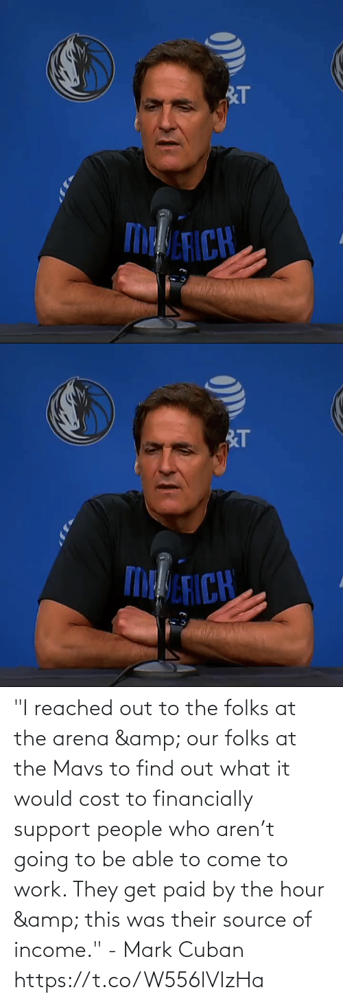 "mark: ""I reached out to the folks at the arena & our folks at the Mavs to find out what it would cost to financially support people who aren't going to be able to come to work. They get paid by the hour & this was their source of income."" - Mark Cuban   https://t.co/W556lVIzHa"