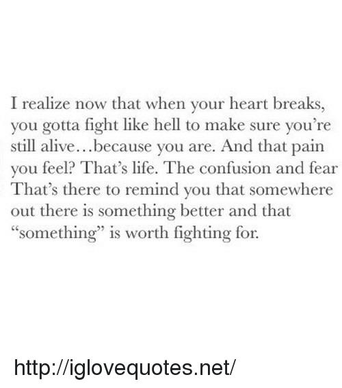 """Alive, Life, and Heart: I realize now that when your heart breaks,  you gotta fight like hell to make sure you're  still alive...because you are. And that pain  you feel? That's life. The confusion and fear  That's there to remind you that somewhere  out there is something better and that  """"something"""" is worth fighting for. http://iglovequotes.net/"""