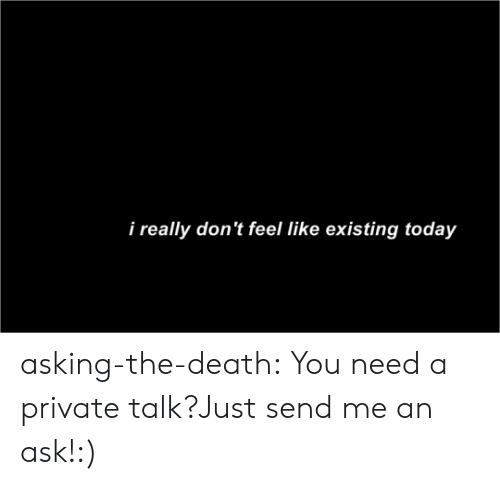 Tumblr, Blog, and Death: i really don't feel like existing today asking-the-death:    You need a private talk?Just send me an ask!:)