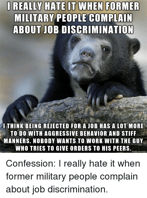 Work, Imgur, and Military: I REALLY HATE IT WHEN FORMER  MILITARY PEOPLE COMPLAIN  ABOUT JOB DISCRIMINATION  THINK BEING REJECTED FOR A JOB HAS A LOT MORE  TO DO WITH AGGRESSIVE BEHAVIOR AND STIFF  MANNERS. NOBODY WANTS TO WORK WITH THE GUY  WHO TRIES TO GIVE ORDERS TO HIS PEERS.  made on imgur Confession: I really hate it when former military people complain about job discrimination.