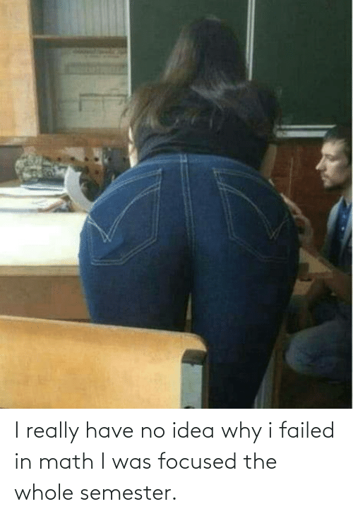 Math: I really have no idea why i failed in math I was focused the whole semester.