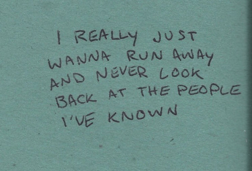 Run, Never, and Back: I REALLY JU ST  WANNA RUN AAy  AND NEVER L0ok  BACK AT THE PEOPLE  1'VE KNOWN