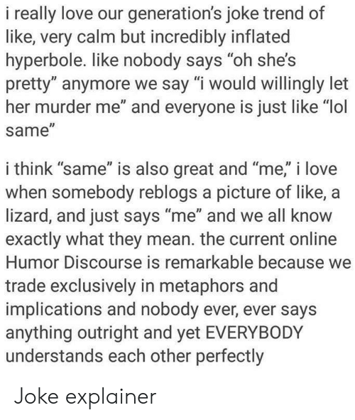 "Lol, Love, and Mean: i really love our generation's joke trend of  like, very calm but incredibly inflated  hyperbole. like nobody says ""oh she's  pretty"" anymore we say ""i would willingly let  her murder me"" and everyone is just like ""lol  same  Il  i think ""same"" is also great and ""me,"" i love  when somebody reblogs a picture of like, a  lizard, and just says ""me"" and we all know  exactly what they mean. the current online  Humor Discourse is remarkable because we  trade exclusively in metaphors and  implications and nobody ever, ever says  anything outright and yet EVERYBODY  understands each other perfectly Joke explainer"