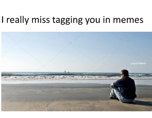 Liquidized: I really miss tagging you in memes  Liquid Mems