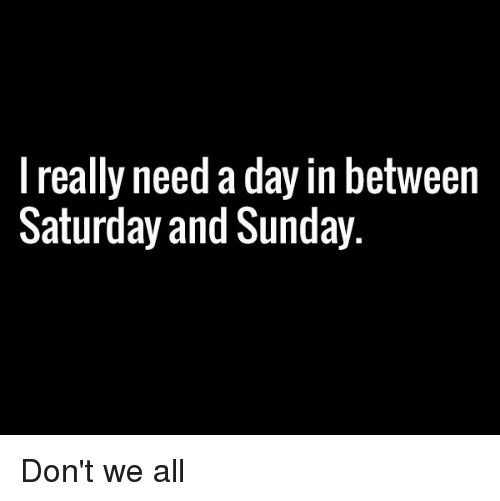 Dank, 🤖, and Saturday: I really need a day in between  Saturday and Sunday Don't we all