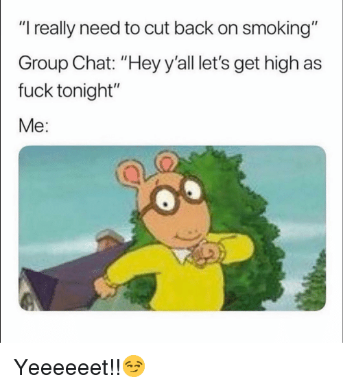 """Funny, Group Chat, and Smoking: """"I really need to cut back on smoking""""  Group Chat: """"Hey y'all let's get high as  fuck tonight""""  Me: Yeeeeeet!!😏"""