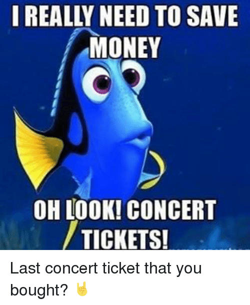 last concert: I REALLY NEED TO SAVE  MONEY  OH LOOK! CONCERT  TICKETS! Last concert ticket that you bought? 🤘