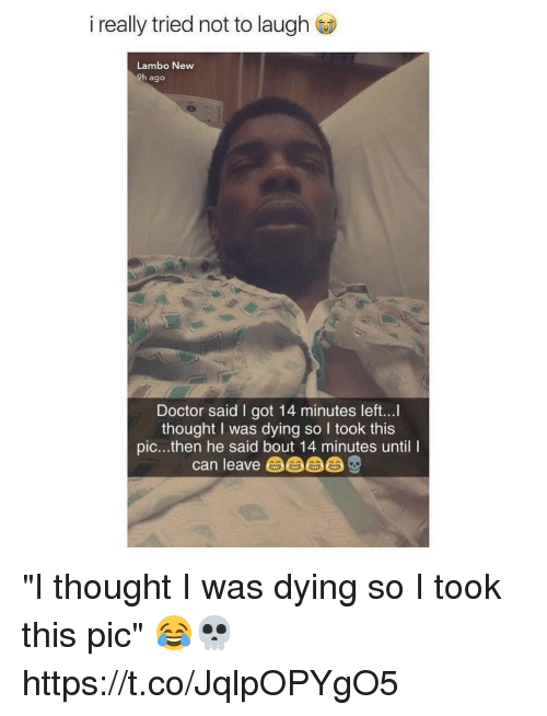 """Doctor, Thought, and Got: i really tried not to laugh  Lambo New  9h ago  Doctor said I got 14 minutes left...  thought I was dying so I took this  pic...then he said bout 14 minutes until I  can leave由由由 """"I thought I was dying so I took this pic"""" 😂💀 https://t.co/JqlpOPYgO5"""