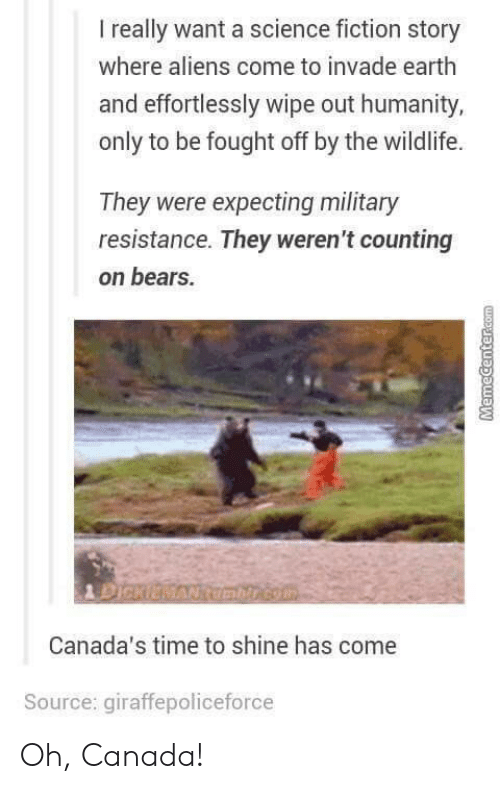 Science Fiction: I really want a science fiction story  where aliens come to invade earth  and effortlessly wipe out humanity,  only to be fought off by the wildlife.  They were expecting military  resistance. They weren't counting  on bears.  Canada's time to shine has come  Source: giraffepoliceforce Oh, Canada!