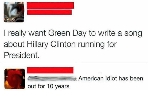 Hillary Clinton, American, and Green Day: I really want Green Day to write a song  about Hillary Clinton running for  President.  American Idiot has been  out for 10 years