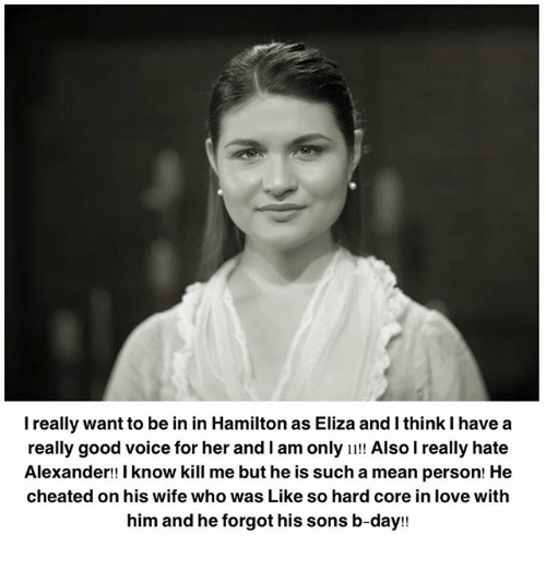 Love, Memes, and Good: I really want to be in in Hamilton as Eliza and I think I havea  really good voice for her and I am only !! Also I really hate  Alexander!! I know kill me but he is such a mean person! He  cheated on his wife who was Like so hard core in love with  him and he forgot his sons b-day!!  rd corei