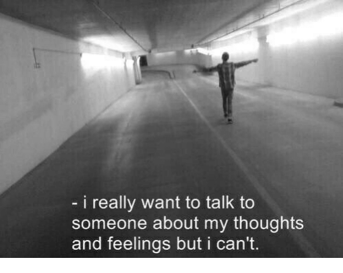 Really, Someone, and Feelings: i really want to talk to  someone about my thoughts  and feelings but i can't.