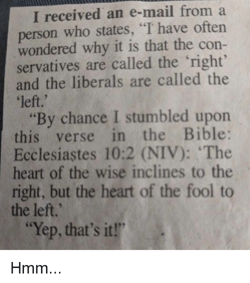 "Memes, Bible, and Heart: I received an e-mail from a  person who states, ""I have oftern  wondered why it is that the con-  servatives are called the right  and the liberals are called the  left,'  ""By chance I stumbled upon  this verse in the Bible:  Ecclesiastes 10:2 (NIV): The  heart of the wise inclines to the  right, but the heart of the fool to  the left.  ""Yep, that's it!"" Hmm..."