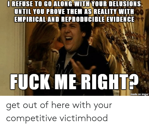 Fuck, Imgur, and Reality: I REFUSE TO GO ALONG WITH YOUR DELUSIONS  UNTIL YOU PROVE THEM AS REALITY WITH  EMPIRICAL AND REPRODUCIBLE EVIDENCE  FUCK ME RIGHTS  made on imgur get out of here with your competitive victimhood