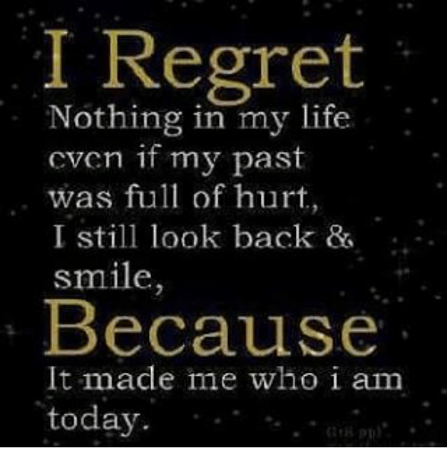 Life, Memes, and Regret: I Regret  Nothing in my life  cven if my past  was full of hurt  I still look back  smile  Because  It made me who i am  today.