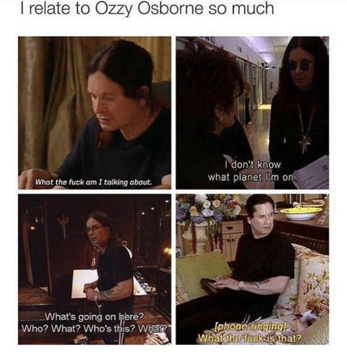 Dank, 🤖, and Ozzy: I relate to Ozzy Osborne so much  I don't know  what planet I m on  What the fuck am I talking about.  What's going on here?  Iphone ringingi  Who? What? Who's this? What