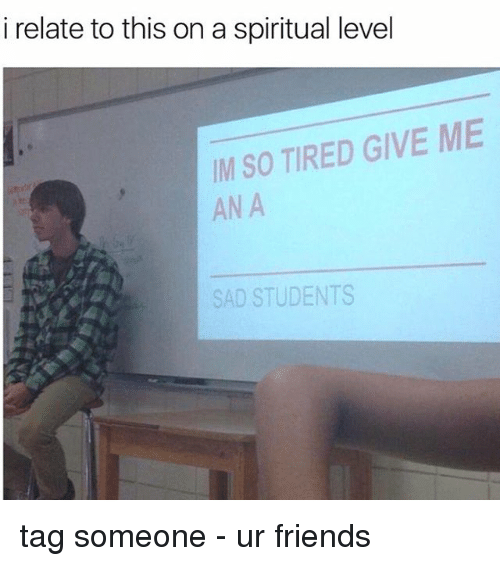 Memes, Tag Someone, and Relatable: i relate to this on a spiritual level  IM SO TIRED GIVE ME  ANA  SAD STUDENTS tag someone - ur friends