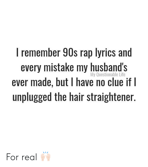 Life, Memes, and Rap: I remember 90s rap lyrics and  every mistake my husband's  ever made, but have no clue if I  unplugged the hair straightener.  My Questionable Life For real 🙌🏻