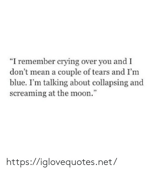 """Crying, Blue, and Mean: """"I remember crying over you and I  don t mean a couple of tears and I'm  blue. I'm talking about collapsing and  screaming at the moon."""" https://iglovequotes.net/"""