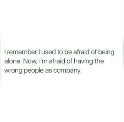 Being Alone, Company, and Remember: I remember l used to be afraid of being  alone. Now, I'm afraid of having the  wrong people as company.