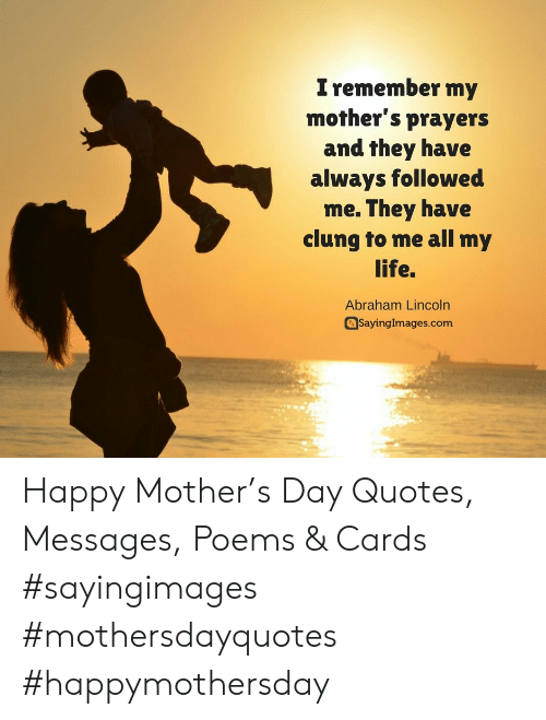 Abraham Lincoln, Life, and Abraham: I remember my  mother's prayers  and they have  always followed  me. They have  clung to me all my  life.  Abraham Lincoln  aSayinglmages.com Happy Mother's Day Quotes, Messages, Poems & Cards #sayingimages #mothersdayquotes #happymothersday