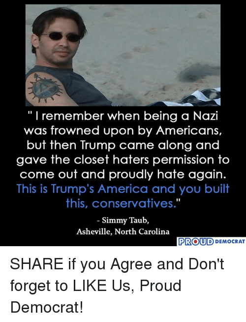 "Nazy: ""I remember when being a Nazi  was frowned upon by Americans,  but then Trump came along and  gave the closet haters permission to  come out and proudly hate again.  This is Trump's America and you built  this, conservatives.""  Simmy Taub,  Asheville, North Carolina  PROUD DEMOCRAT SHARE if you Agree and Don't forget to LIKE Us, Proud Democrat!"