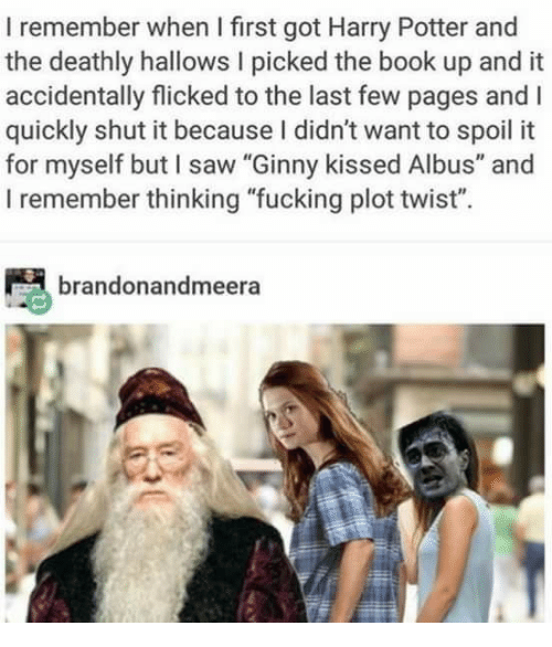 "Shut It: I remember when I first got Harry Potter and  the deathly hallows I picked the book up and it  accidentally flicked to the last few pages and I  quickly shut it because I didn't want to spoil it  for myself but I saw ""Ginny kissed Albus"" and  I remember thinking ""fucking plot twist"".  brandonandmeera"