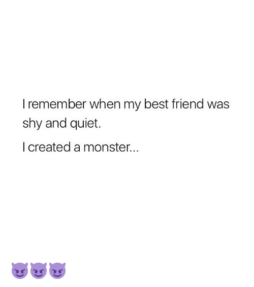 Best Friend, Monster, and Best: I remember when my best friend was  shy and quiet.  I created a monster. 😈😈😈
