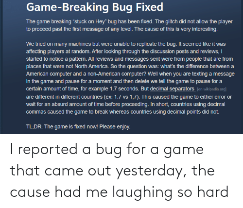 That: I reported a bug for a game that came out yesterday, the cause had me laughing so hard