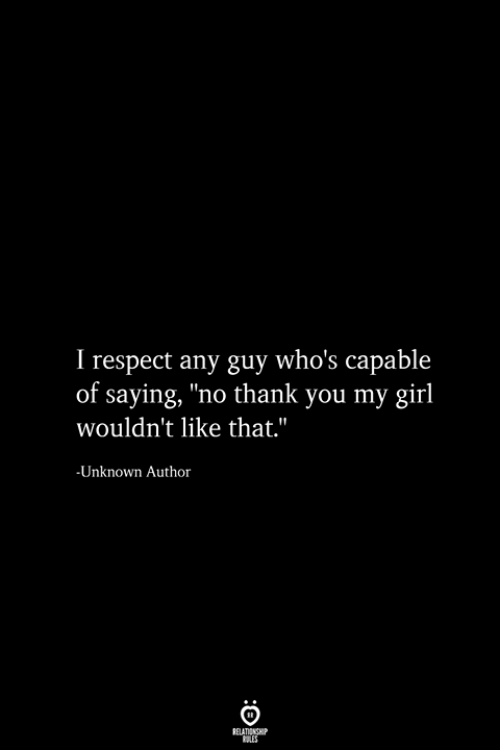 "Respect, Thank You, and Girl: I respect any guy who's capable  of saying, ""no thank you my girl  wouldn't like that.""  -Unknown Author  RELATIONSHIP  ES"