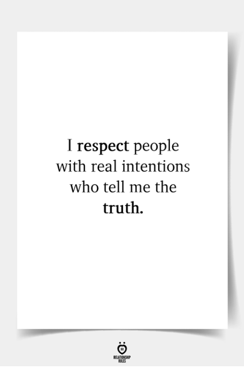 Respect, Truth, and Who: I respect people  with real intentions  who tell me the  truth.