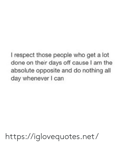 I Am The: I respect those people who get a lot  done on their days off cause I am the  absolute opposite and do nothing all  day whenever I can https://iglovequotes.net/