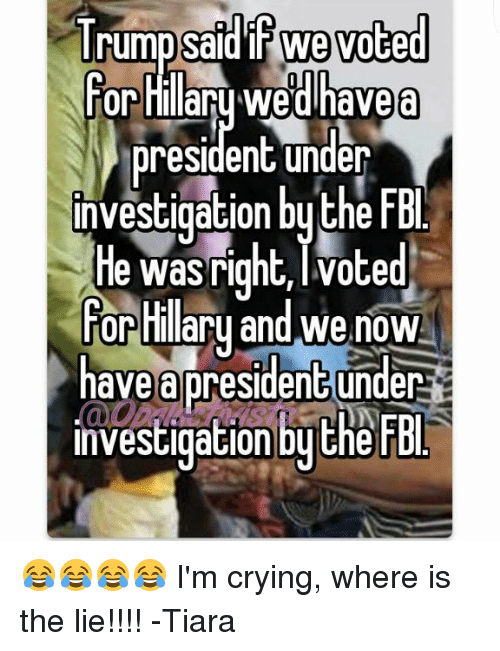 Crying, Fbi, and Memes: I rump said IT We voted  or Hillaru Wedhavea  president under  investigation bythe FBl  He was right, I Voted  For  and we now  Hilary have a president under  investigation by the FBI 😂😂😂😂 I'm crying, where is the lie!!!! -Tiara