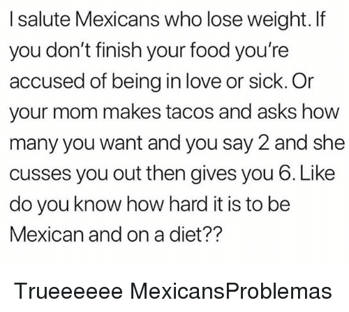 Food, Love, and Memes: I salute Mexicans who lose weight. If  you don't finish your food you're  accused of being in love or sick. Or  your mom makes tacos and asks how  many you want and you say 2 and she  cusses you out then gives you 6. Like  do you know how hard it is to be  Mexican and on a diet?? Trueeeeee MexicansProblemas