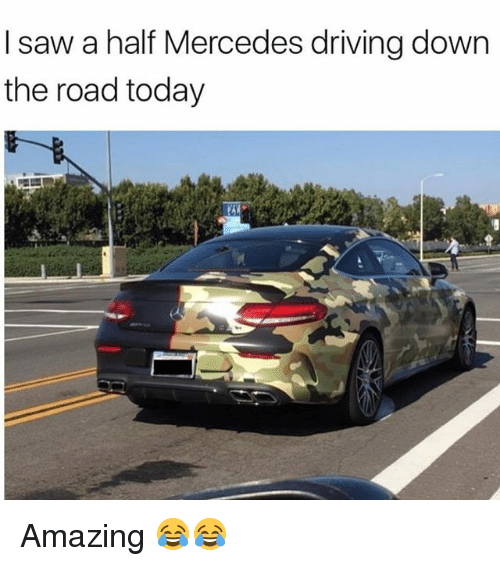Driving, Funny, and Mercedes: I saw a half Mercedes driving down  the road today Amazing 😂😂