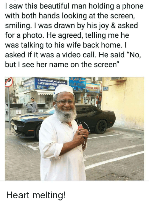 """Beautiful, Phone, and Saw: I saw this beautiful man holding a phone  with both hands looking at the screen,  smiling. I was drawn by his joy & asked  for a photo. He agreed, telling me he  was talking to his wife back home. I  asked if it was a video call. He said """"No,  but see her name on the screen  DARWISH IBRAHIM  MINASE BERH 32 Heart melting!"""