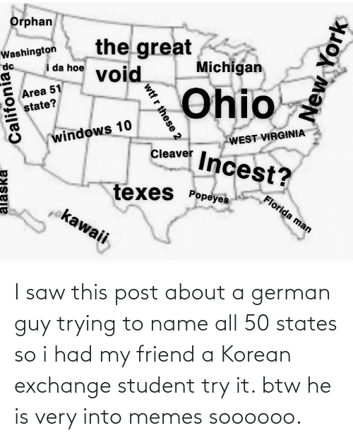 To Name: I saw this post about a german guy trying to name all 50 states so i had my friend a Korean exchange student try it. btw he is very into memes soooooo.