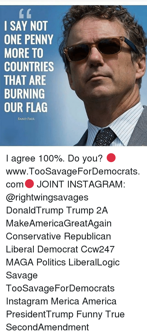 Rand Paul: I SAY NOT  ONE PENNY  MORE TO  COUNTRIES  THAT ARE  BURNING  OUR FLAG  RAND PAUL I agree 100%. Do you? 🔴www.TooSavageForDemocrats.com🔴 JOINT INSTAGRAM: @rightwingsavages DonaldTrump Trump 2A MakeAmericaGreatAgain Conservative Republican Liberal Democrat Ccw247 MAGA Politics LiberalLogic Savage TooSavageForDemocrats Instagram Merica America PresidentTrump Funny True SecondAmendment