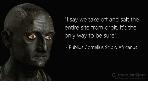 "Classical: ""I say we take off and salt the  entire site from orbit, it's the  only way to be sure""  - Publius Cornelius Scipio Africanus  CLASSICAL ART MEMES  facebook.com/classicalartmemes"