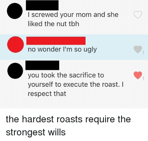 Dank, Respect, and Roast: I screwed your mom and she  liked the nut tbh  no wonder I'm so ugly  you took the sacrifice to  yourself to execute the roast. I  respect that  1 the hardest roasts require the strongest wills 