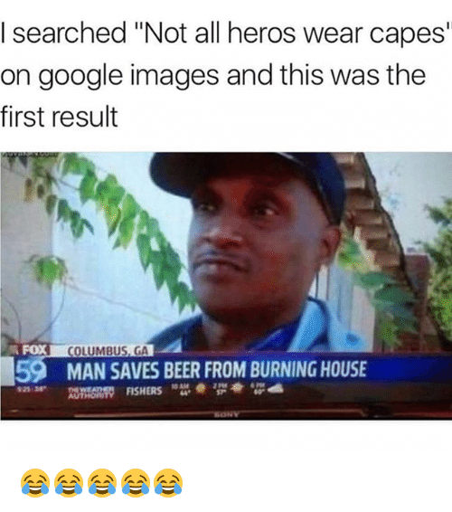 "Beer, Funny, and Google: I searched ""Not all heros wear capes  on google images and this was the  first result  FOX  COLUMBUS, GA  59  MAN SAVES BEER FROM BURNING HOUSE  925 38  2 Pt8  AUTHOn  ORITY FISHERS 😂😂😂😂😂"