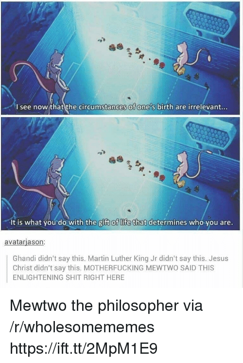 Martin Luther King Jr.: I see now that the circumstances of ones birth are irrelevant...  It is what you do with the gift of life that determines who you are.  avatarjason:  Ghandi didn't say this. Martin Luther King Jr didn't say this. Jesus  Christ didn't say this. MOTHERFUCKING MEWTWO SAID THIS  ENLIGHTENING SHIT RIGHT HERE Mewtwo the philosopher via /r/wholesomememes https://ift.tt/2MpM1E9