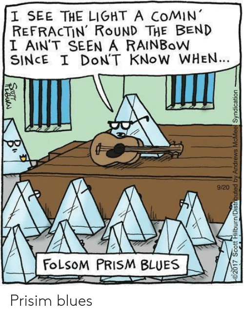 Rainbow, Blues, and Light: I SEE THE LIGHT A COMIN  REFRACTİN' ROUND THE BEND  I AIN'T SEEN A RAINBoW  SINCE I DoN'T KNoW WHEN.  9/20 8  FoLSOM PRISM BLUES Prisim blues