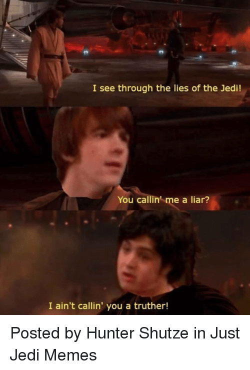 Jedi, Memes, and Star Wars: I see through the lies of the Jedi!  You callin' me a liar?  I ain't callin' you a truther! Posted by Hunter Shutze in Just Jedi Memes