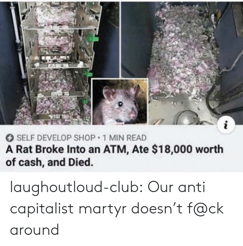 Club, Tumblr, and Blog: i  SELF DEVELOP SHOP 1 MIN READ  A Rat Broke Into an ATM, Ate $18,000 worth  of cash, and Died. laughoutloud-club:  Our anti capitalist martyr doesn't f@ck around