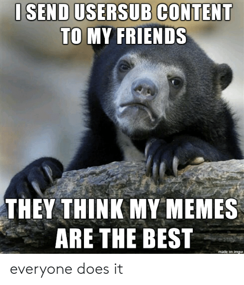 Usersub: I SEND USERSUB CONTENT  TO MY FRIENDS  THEY THINK MY MEMES  ARE THE BEST  made on imgur everyone does it